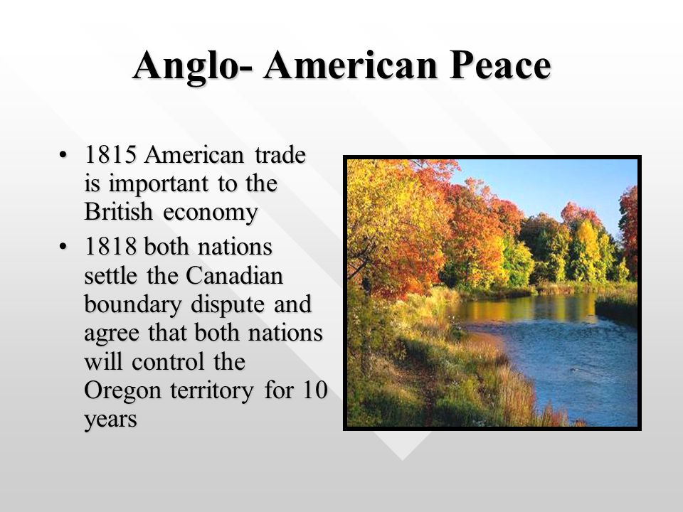 Anglo- American Peace 1815 American trade is important to the British economy1815 American trade is important to the British economy 1818 both nations settle the Canadian boundary dispute and agree that both nations will control the Oregon territory for 10 years1818 both nations settle the Canadian boundary dispute and agree that both nations will control the Oregon territory for 10 years