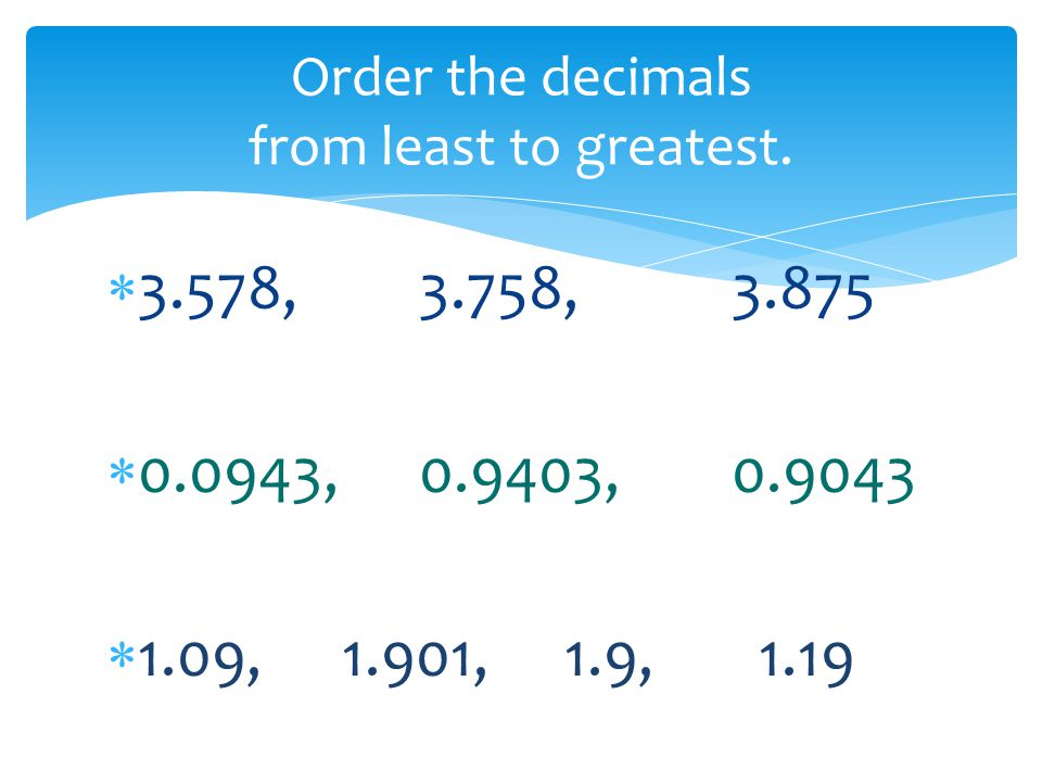  3.578, 3.758, 3.875  0.0943, 0.9403, 0.9043  1.09, 1.901, 1.9, 1.19 Order the decimals from least to greatest.