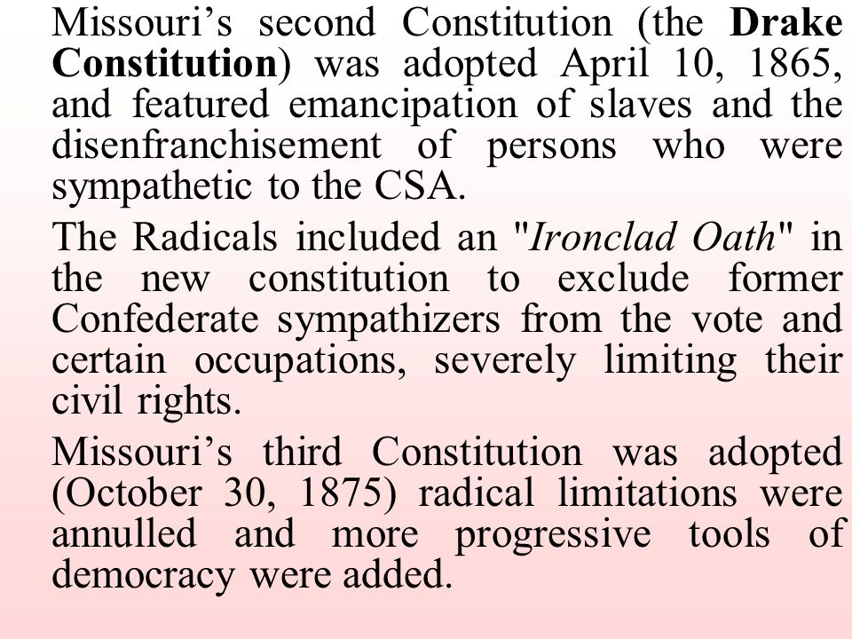 Missouri's second Constitution (the Drake Constitution) was adopted April 10, 1865, and featured emancipation of slaves and the disenfranchisement of persons who were sympathetic to the CSA.