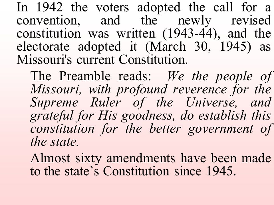 In 1942 the voters adopted the call for a convention, and the newly revised constitution was written (1943-44), and the electorate adopted it (March 30, 1945) as Missouri s current Constitution.