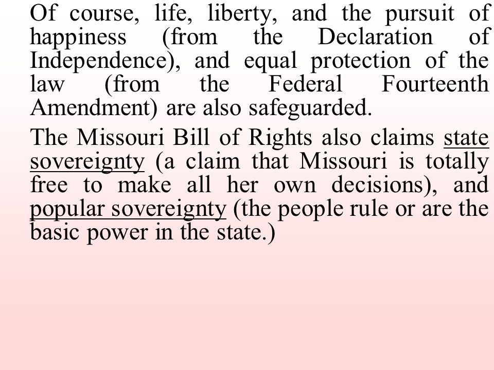 Of course, life, liberty, and the pursuit of happiness (from the Declaration of Independence), and equal protection of the law (from the Federal Fourteenth Amendment) are also safeguarded.
