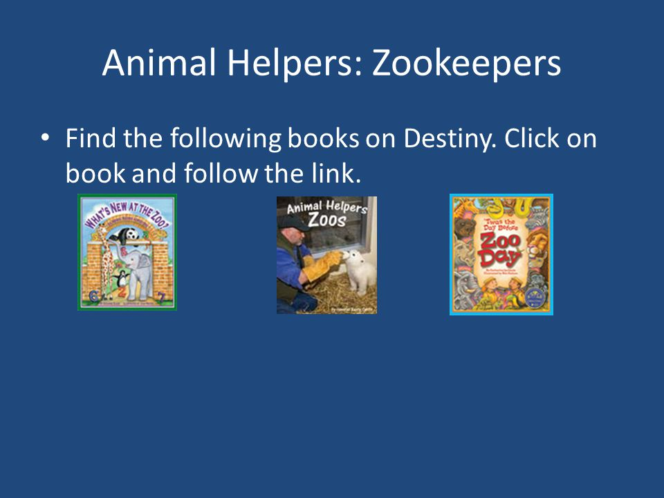 Animal Helpers: Zookeepers Find the following books on Destiny. Click on book and follow the link.