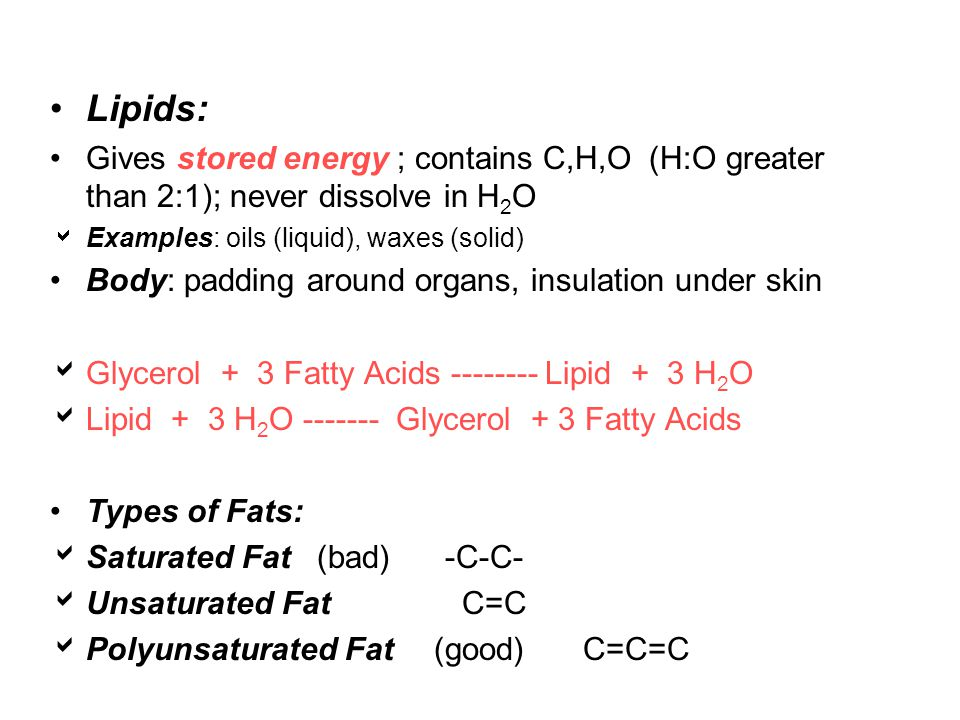 Lipids: Gives stored energy ; contains C,H,O (H:O greater than 2:1); never dissolve in H 2 O  Examples: oils (liquid), waxes (solid) Body: padding around organs, insulation under skin  Glycerol + 3 Fatty Acids -------- Lipid + 3 H 2 O  Lipid + 3 H 2 O ------- Glycerol + 3 Fatty Acids Types of Fats:  Saturated Fat (bad) -C-C-  Unsaturated Fat C=C  Polyunsaturated Fat(good) C=C=C