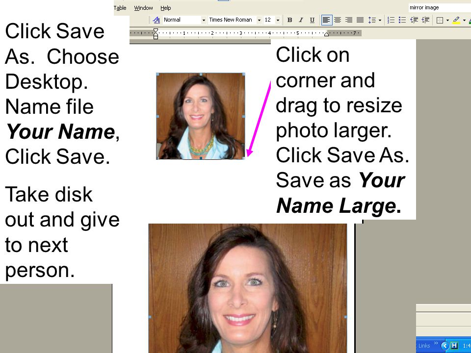 Click on corner and drag to resize photo larger. Click Save As. Save as Your Name Large. Click Save As. Choose Desktop. Name file Your Name, Click Sav