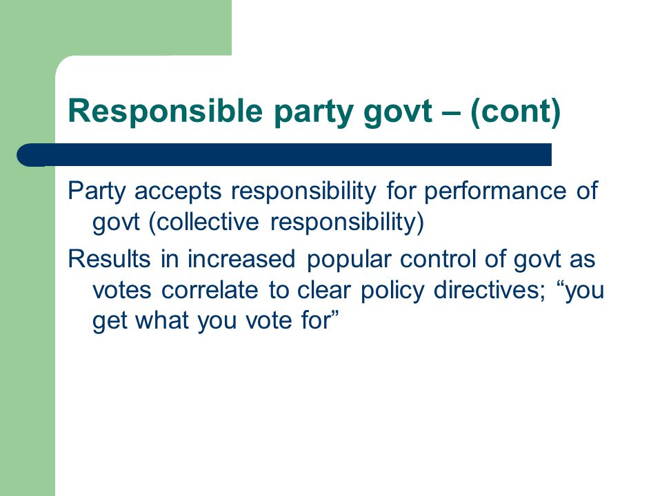 Responsible party govt – (cont) Party accepts responsibility for performance of govt (collective responsibility) Results in increased popular control of govt as votes correlate to clear policy directives; you get what you vote for
