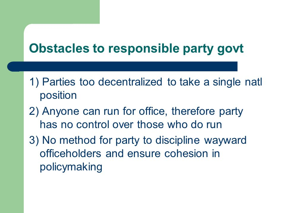 Obstacles to responsible party govt 1) Parties too decentralized to take a single natl position 2) Anyone can run for office, therefore party has no control over those who do run 3) No method for party to discipline wayward officeholders and ensure cohesion in policymaking