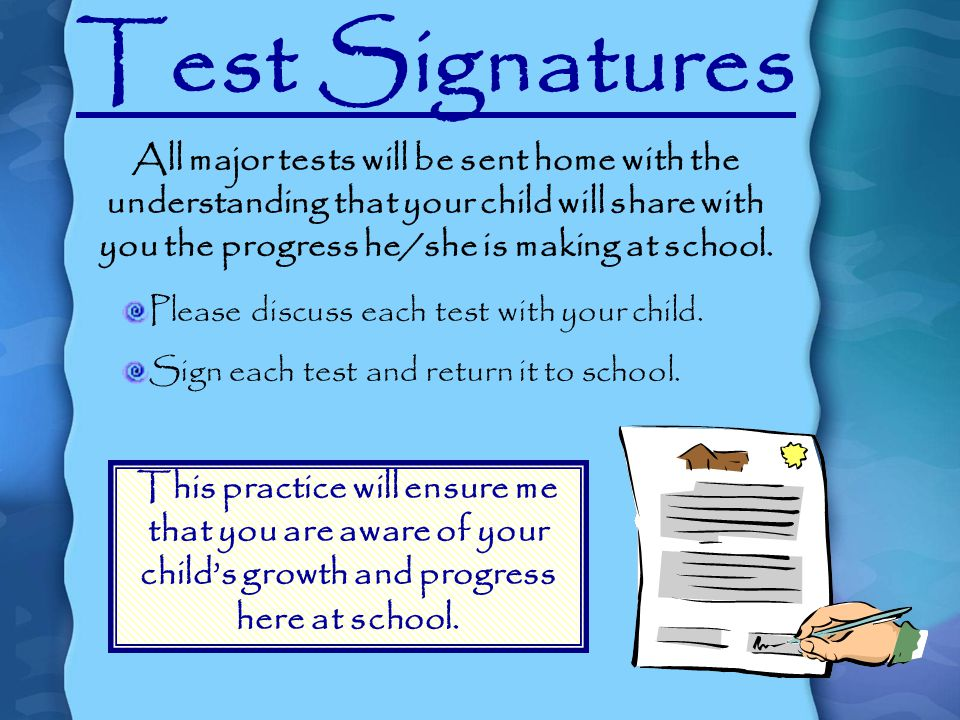 Test Signatures All major tests will be sent home with the understanding that your child will share with you the progress he/she is making at school.