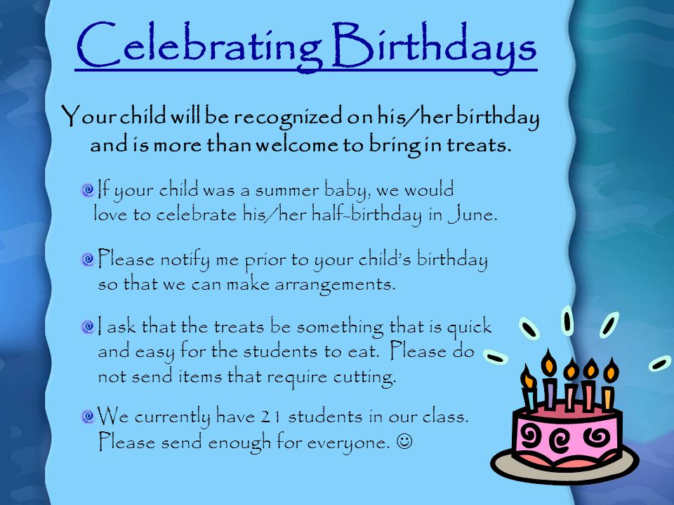 Celebrating Birthdays Your child will be recognized on his/her birthday and is more than welcome to bring in treats.