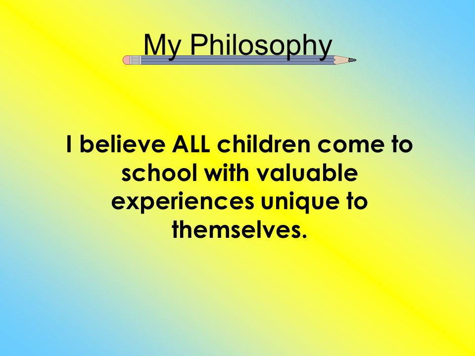 My Philosophy I believe ALL children come to school with valuable experiences unique to themselves.