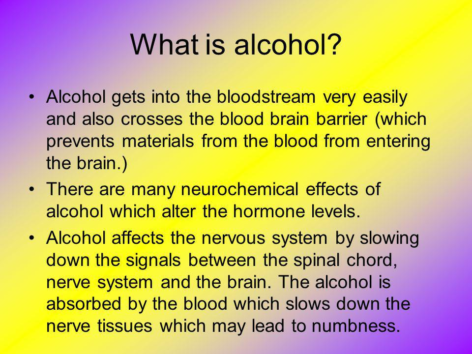 What is alcohol? Alcohol gets into the bloodstream very easily and also crosses the blood brain barrier (which prevents materials from the blood from