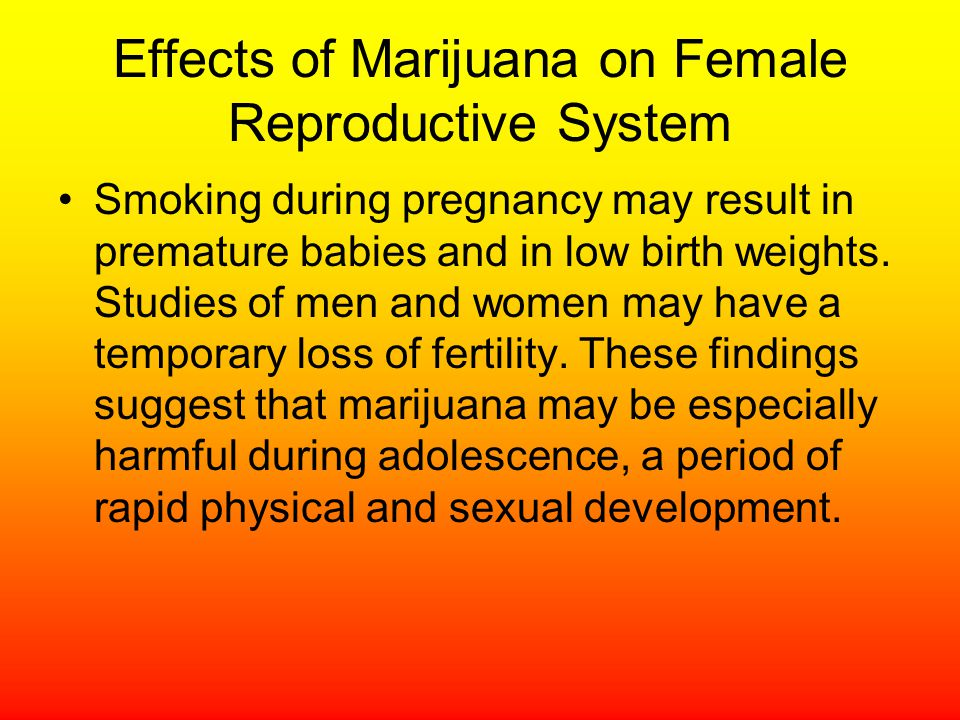Effects of Marijuana on Female Reproductive System Smoking during pregnancy may result in premature babies and in low birth weights.