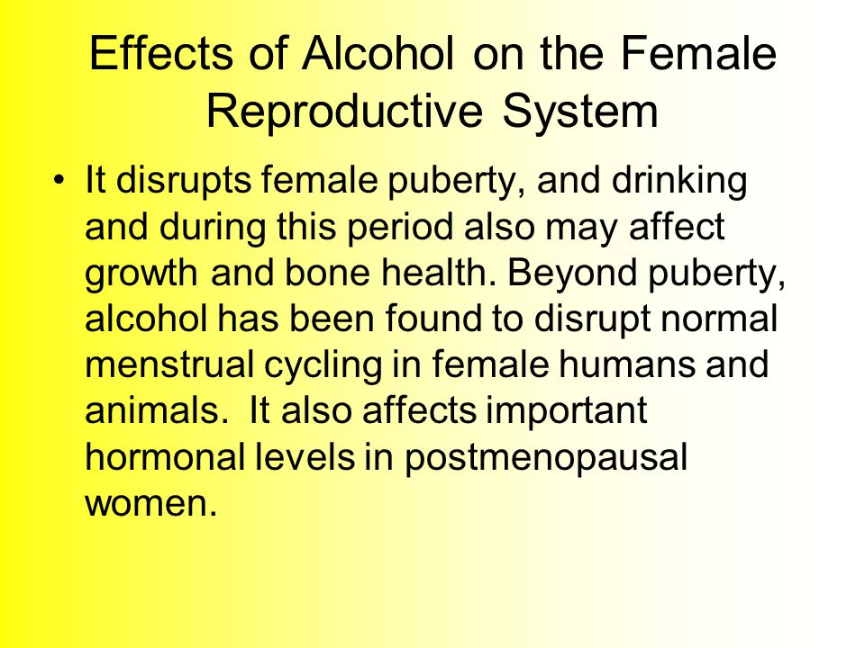Effects of Alcohol on the Female Reproductive System It disrupts female puberty, and drinking and during this period also may affect growth and bone health.