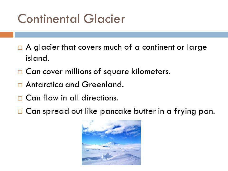 Continental Glacier  A glacier that covers much of a continent or large island.  Can cover millions of square kilometers.  Antarctica and Greenland