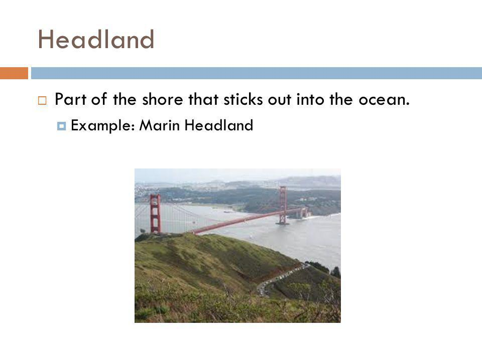 Headland  Part of the shore that sticks out into the ocean.  Example: Marin Headland