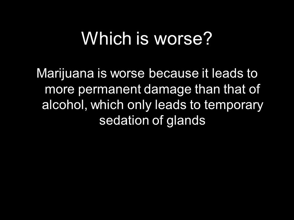 Which is worse? Marijuana is worse because it leads to more permanent damage than that of alcohol, which only leads to temporary sedation of glands