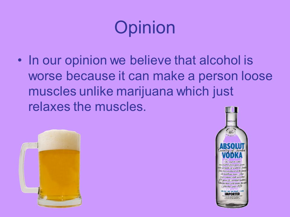 Opinion In our opinion we believe that alcohol is worse because it can make a person loose muscles unlike marijuana which just relaxes the muscles.