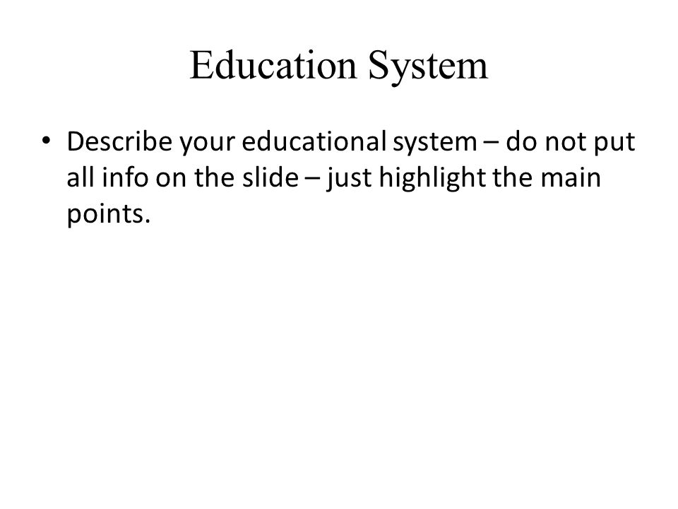 Education System Describe your educational system – do not put all info on the slide – just highlight the main points.