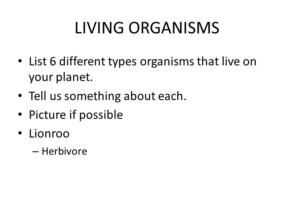 LIVING ORGANISMS List 6 different types organisms that live on your planet.