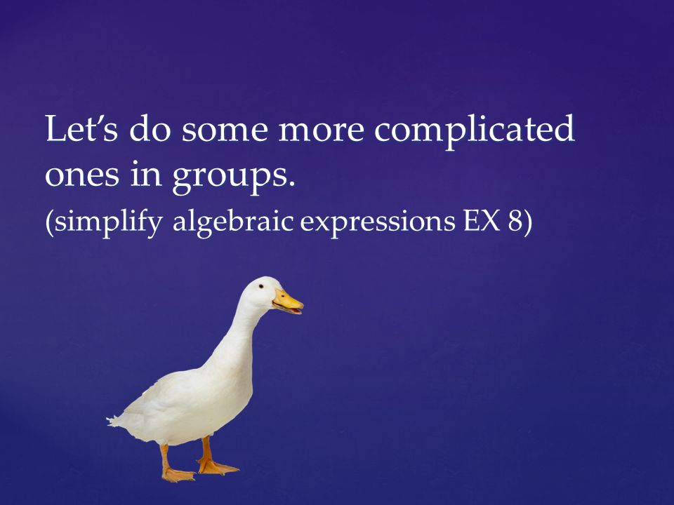 Let's do some more complicated ones in groups. (simplify algebraic expressions EX 8)