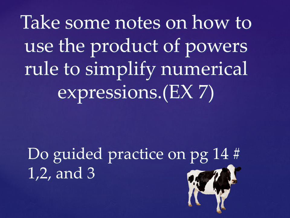 Take some notes on how to use the product of powers rule to simplify numerical expressions.(EX 7) Do guided practice on pg 14 # 1,2, and 3