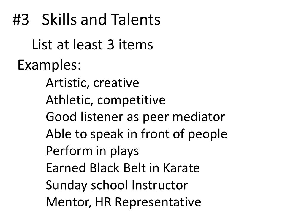 #3 Skills and Talents List at least 3 items Examples: Artistic, creative Athletic, competitive Good listener as peer mediator Able to speak in front of people Perform in plays Earned Black Belt in Karate Sunday school Instructor Mentor, HR Representative