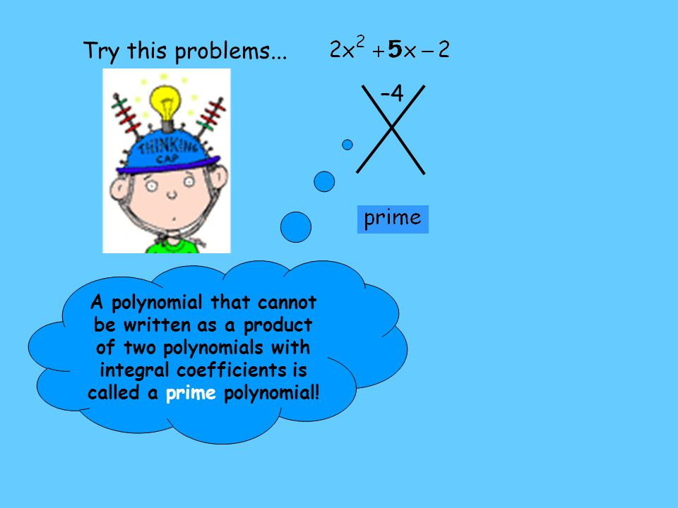 –4 5 A polynomial that cannot be written as a product of two polynomials with integral coefficients is called a prime polynomial! Try this problems...
