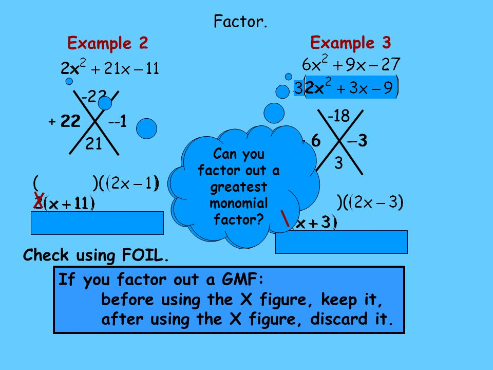 - 1 + 22 ( )( ) Example 2 -22 21 22 Check using FOIL. Can you factor out a greatest monomial factor? Factor. - 3 + 6 ( )( ) Example 3 -18 3 6 -3 Can y
