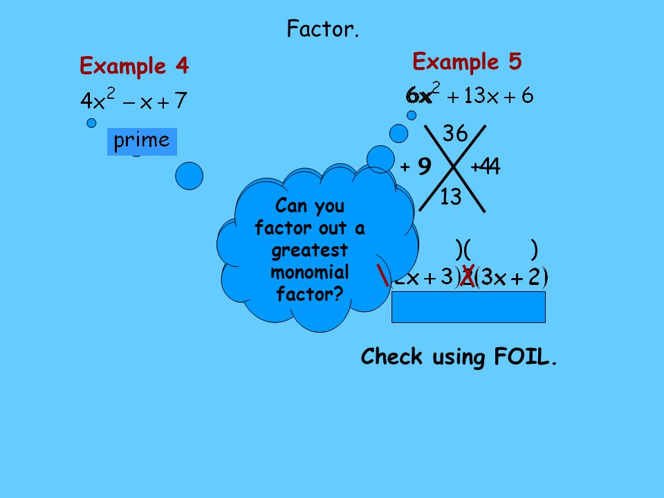 Example 4 Can you factor out a greatest monomial factor? Factor. + 4 4 9 + 9 ( )( ) Example 5 36 13 Check using FOIL. Can you factor out a greatest mo