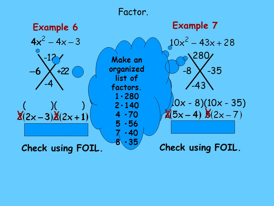 2 -6 ( )( ) Example 6 -12 -4 + 2 Check using FOIL. Can you factor out a greatest monomial factor? Factor. -35-8 (10x - 8)(10x - 35) Example 7 280 -43