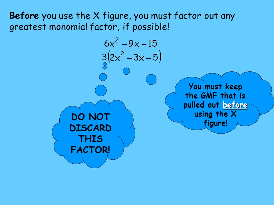 Before you use the X figure, you must factor out any greatest monomial factor, if possible! DO NOT DISCARD THIS FACTOR! before You must keep the GMF t
