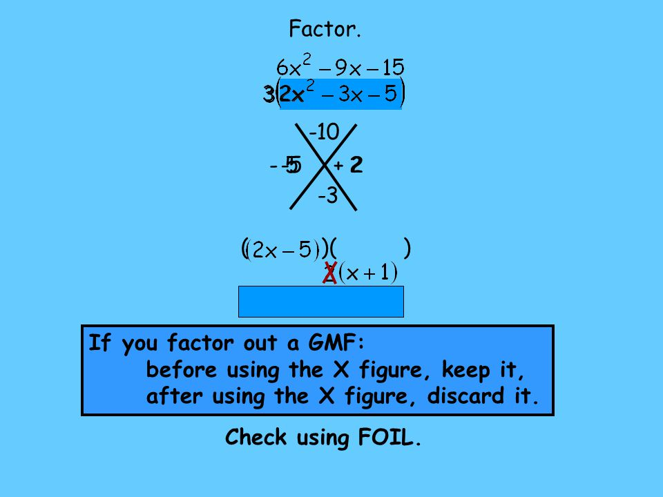 -5 2 + 2 ( )( ) Factor. -10 -3 Check using FOIL. If you factor out a GMF: before using the X figure, keep it, after using the X figure, discard it.