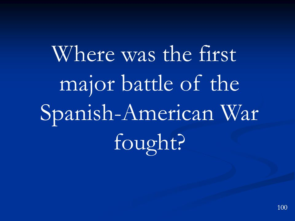 Where was the first major battle of the Spanish-American War fought 100