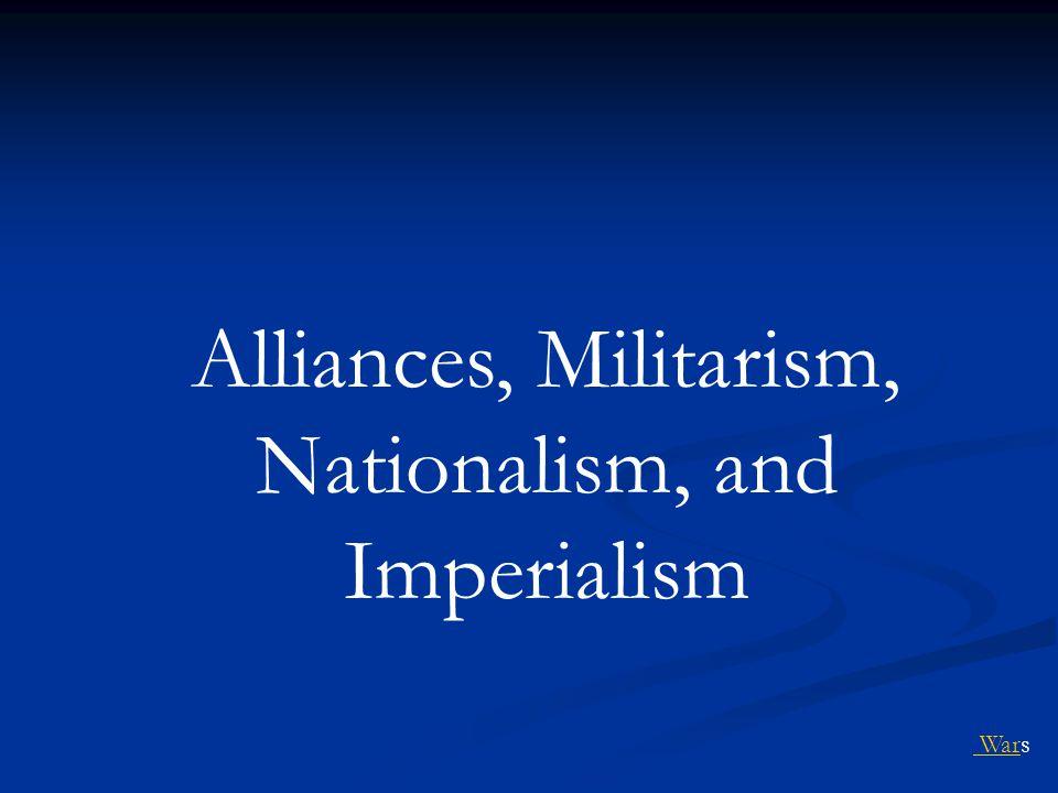 Alliances, Militarism, Nationalism, and Imperialism War Wars