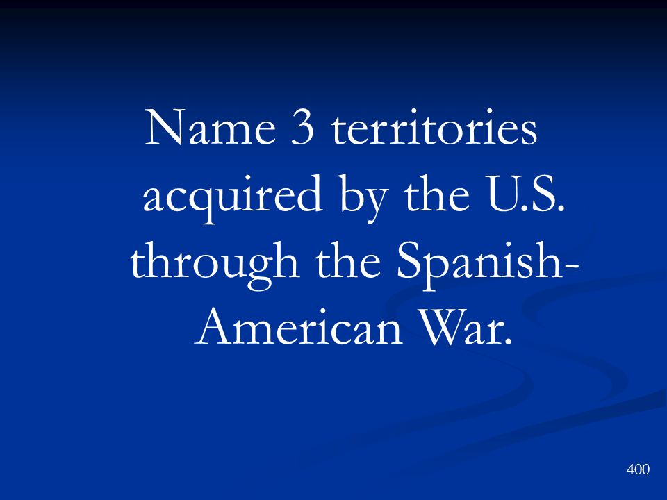 Name 3 territories acquired by the U.S. through the Spanish- American War. 400