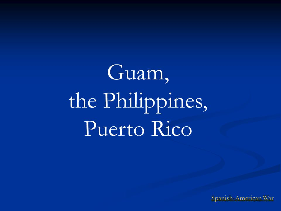 Guam, the Philippines, Puerto Rico Spanish-American War