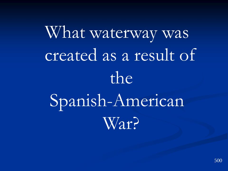 What waterway was created as a result of the Spanish-American War 500