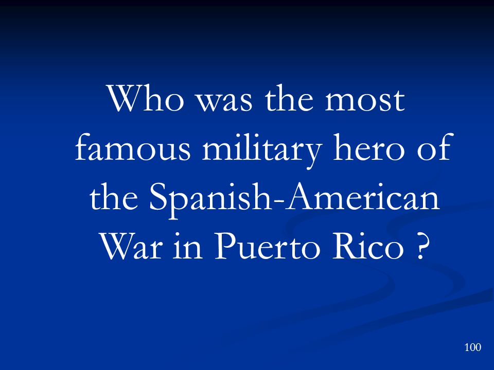 Who was the most famous military hero of the Spanish-American War in Puerto Rico 100