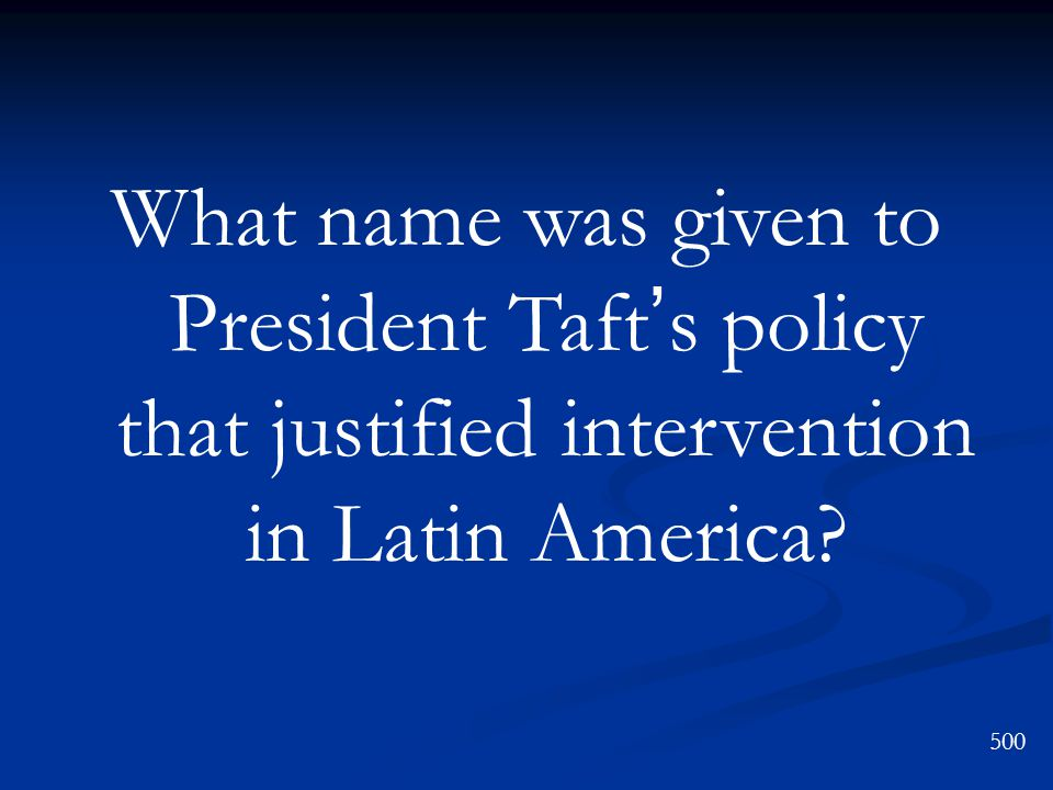 What name was given to President Taft ' s policy that justified intervention in Latin America 500