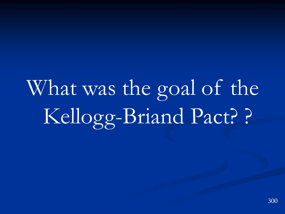 What was the goal of the Kellogg-Briand Pact 300