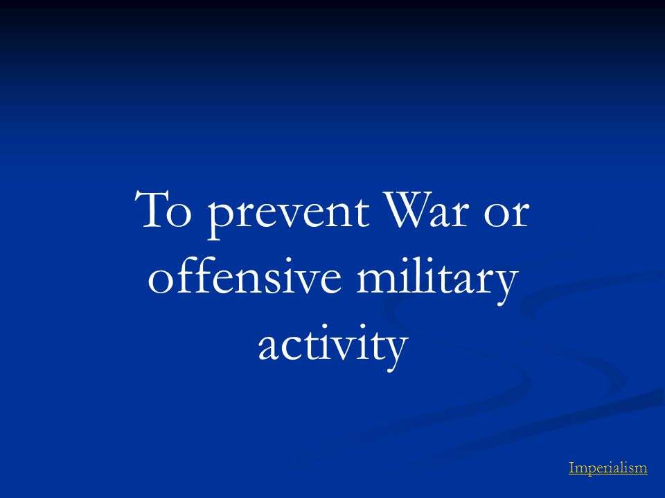 To prevent War or offensive military activity Imperialism