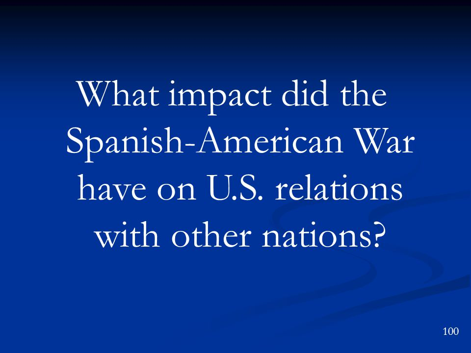 What impact did the Spanish-American War have on U.S. relations with other nations 100