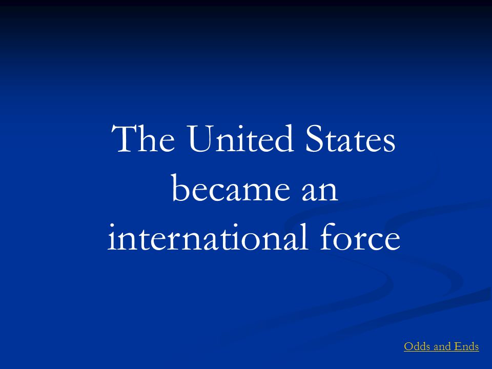 The United States became an international force Odds and Ends