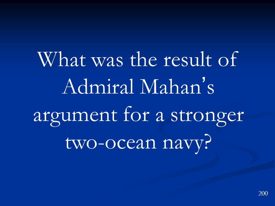 What was the result of Admiral Mahan ' s argument for a stronger two-ocean navy 200