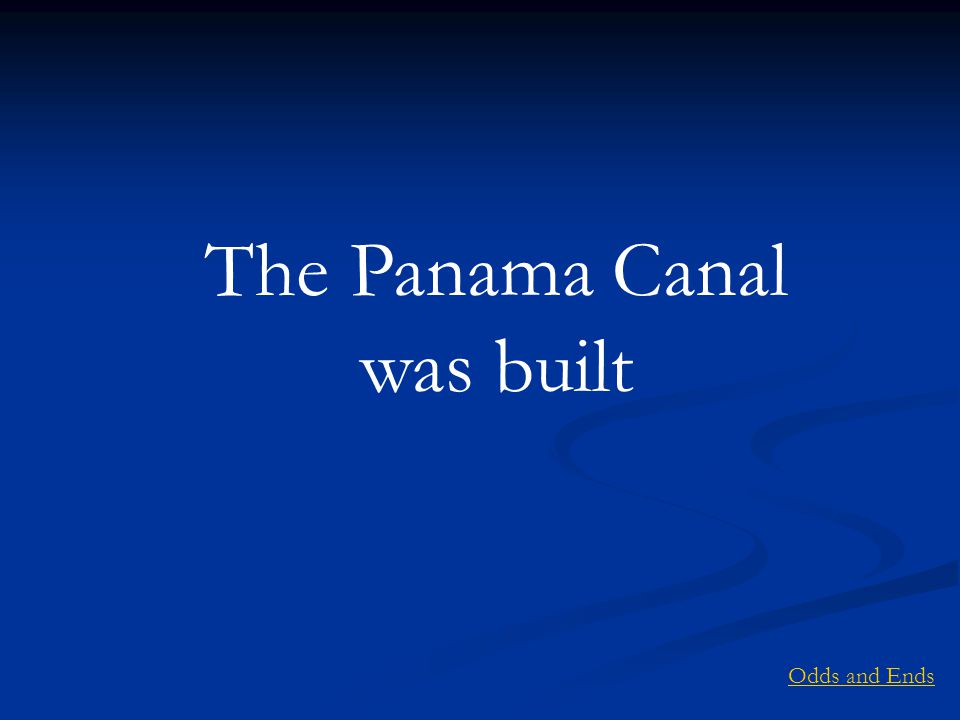 The Panama Canal was built Odds and Ends