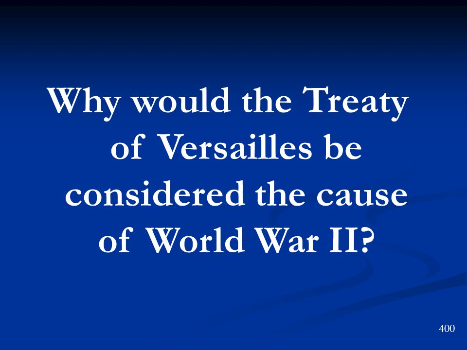 Why would the Treaty of Versailles be considered the cause of World War II 400