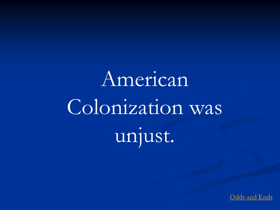 American Colonization was unjust. Odds and Ends