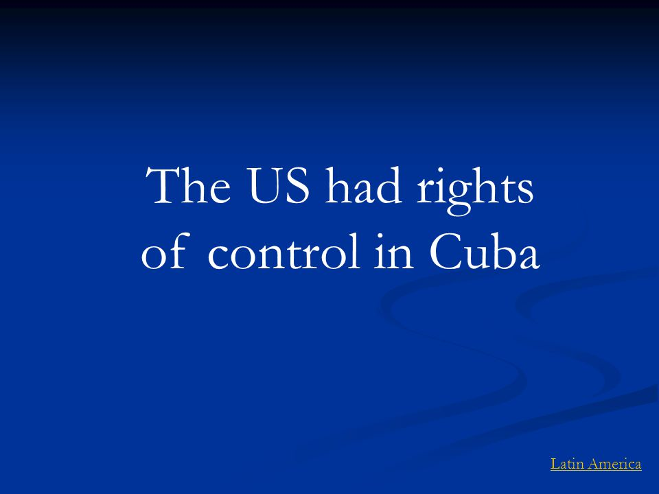 The US had rights of control in Cuba Latin America