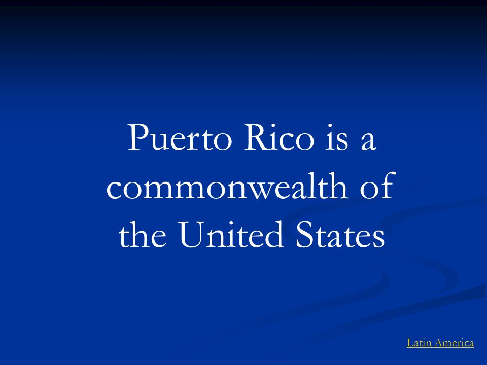Puerto Rico is a commonwealth of the United States Latin America