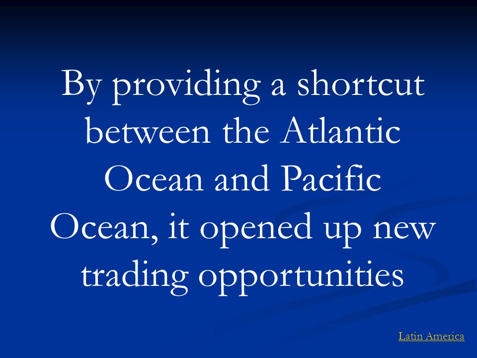 By providing a shortcut between the Atlantic Ocean and Pacific Ocean, it opened up new trading opportunities Latin America
