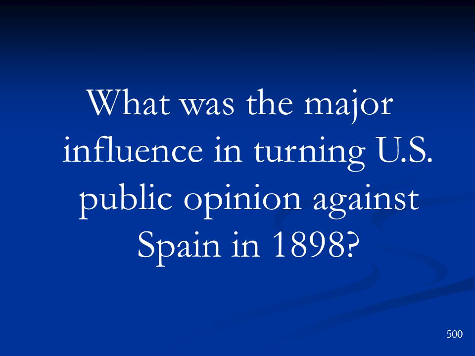 What was the major influence in turning U.S. public opinion against Spain in 1898 500